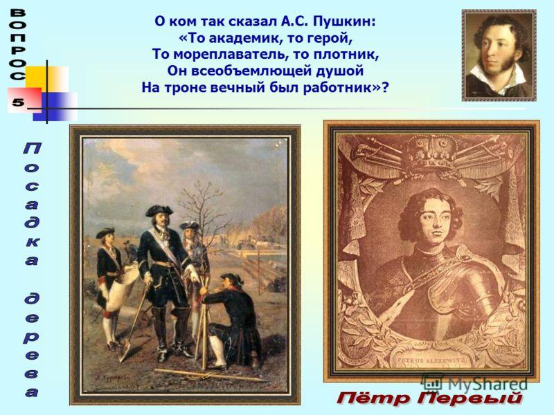 О ком так сказал А.С. Пушкин: «То академик, то герой, То мореплаватель, то плотник, Он всеобъемлющей душой На троне вечный был работник»?