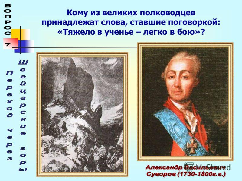 Кому из великих полководцев принадлежат слова, ставшие поговоркой: «Тяжело в ученье – легко в бою»?