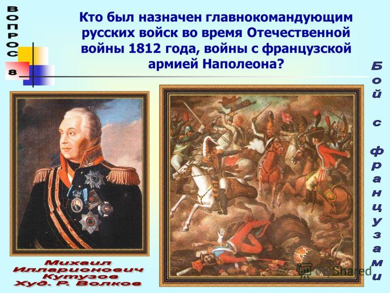 Кто был назначен главнокомандующим русских войск во время Отечественной войны 1812 года, войны с французской армией Наполеона?