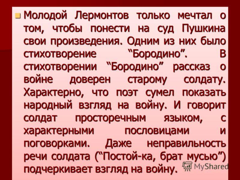 Молодой Лермонтов только мечтал о том, чтобы понести на суд Пушкина свои произведения. Одним из них было стихотворение Бородино. В стихотворении Бородино рассказ о войне доверен старому солдату. Характерно, что поэт сумел показать народный взгляд на