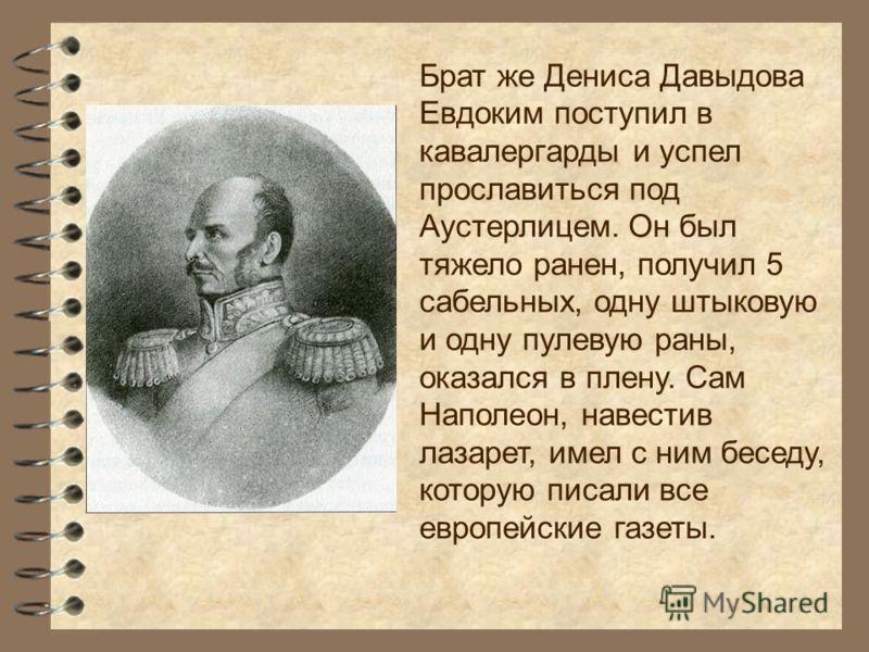 Брат же Дениса Давыдова Евдоким поступил в кавалергарды и успел прославиться под Аустерлицем. Он был тяжело ранен, получил 5 сабельных, одну штыковую и одну пулевую раны, оказался в плену. Сам Наполеон, навестив лазарет, имел с ним беседу, которую пи