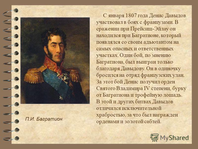 С января 1807 года Денис Давыдов участвовал в боях с французами. В сражении при Прейсиш-Эйлау он находился при Багратионе, который появлялся со своим адъютантом на самых опасных и ответственных участках. Один бой, по мнению Багратиона, был выигран то
