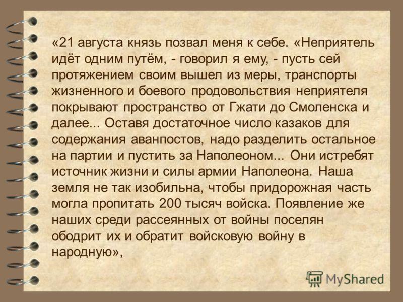 «21 августа князь позвал меня к себе. «Неприятель идёт одним путём, - говорил я ему, - пусть сей протяжением своим вышел из меры, транспорты жизненного и боевого продовольствия неприятеля покрывают пространство от Гжати до Смоленска и далее... Оставя
