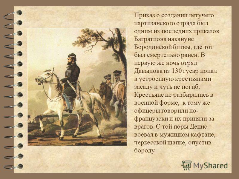 Приказ о создании летучего партизанского отряда был одним из последних приказов Багратиона накануне Бородинской битвы, где тот был смертельно ранен. В первую же ночь отряд Давыдова из 130 гусар попал в устроенную крестьянами засаду и чуть не погиб. К