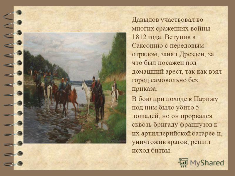 Давыдов участвовал во многих сражениях войны 1812 года. Вступив в Саксонию с передовым отрядом, занял Дрезден, за что был посажен под домашний арест, так как взял город самовольно без приказа. В бою при походе к Парижу под ним было убито 5 лошадей, н