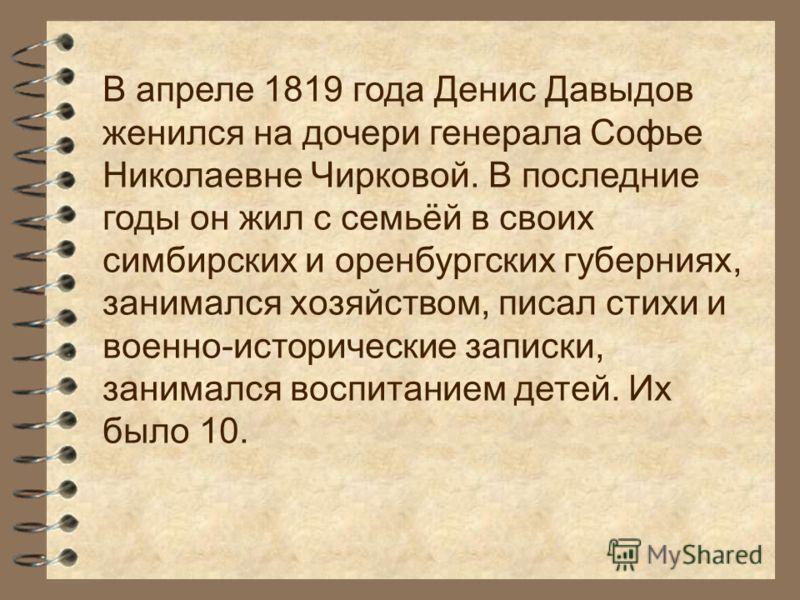 В апреле 1819 года Денис Давыдов женился на дочери генерала Софье Николаевне Чирковой. В последние годы он жил с семьёй в своих симбирских и оренбургских губерниях, занимался хозяйством, писал стихи и военно-исторические записки, занимался воспитание