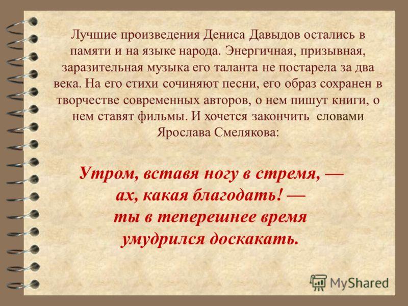 Лучшие произведения Дениса Давыдов остались в памяти и на языке народа. Энергичная, призывная, заразительная музыка его таланта не постарела за два века. На его стихи сочиняют песни, его образ сохранен в творчестве современных авторов, о нем пишут кн
