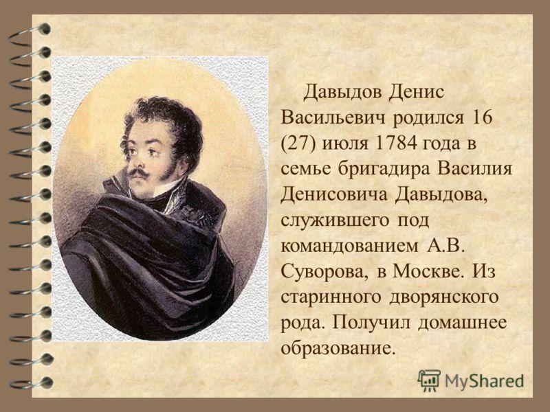 Давыдов Денис Васильевич родился 16 (27) июля 1784 года в семье бригадира Василия Денисовича Давыдова, служившего под командованием А.В. Суворова, в Москве. Из старинного дворянского рода. Получил домашнее образование.