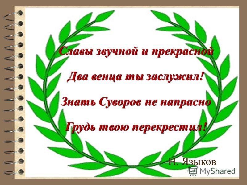 Славы звучной и прекрасной Два венца ты заслужил! Знать Суворов не напрасно Грудь твою перекрестил! Н. Языков