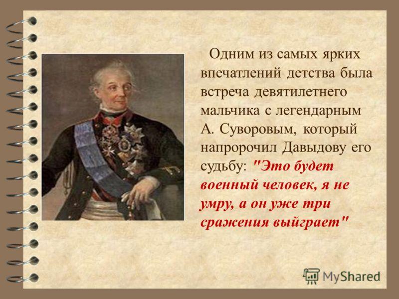 Одним из самых ярких впечатлений детства была встреча девятилетнего мальчика с легендарным А. Суворовым, который напророчил Давыдову его судьбу: Это будет военный человек, я не умру, а он уже три сражения выйграет