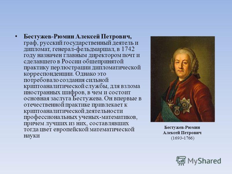 Бестужев-Рюмин Алексей Петрович, граф, русский государственный деятель и дипломат, генерал-фельдмаршал, в 1742 году назначен главным директором почт и сделавшего в России общепринятой практику перлюстрации дипломатической корреспонденции. Однако это
