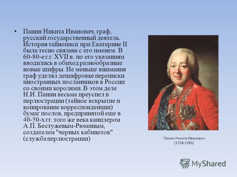 Панин Никита Иванович, граф, русский государственный деятель. История тайнописи при Екатерине II была тесно связана с его именем. В 60-80-е г.г. ХVII в. по его указаниям вводились в обиход разнообразные новые шифры. Не меньше внимания граф уделял деш
