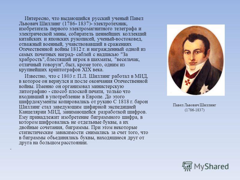 Интересно, что выдающийся русский ученый Павел Львович Шиллинг (1786- 1837)- электротехник, изобретатель первого электромагнитного телеграфа и электрической мины, собиратель ценнейших коллекций китайских и японских рукописей, ученый-востоковед, отваж
