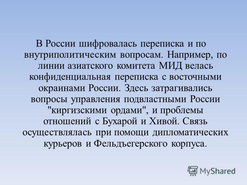 В России шифровалась переписка и по внутриполитическим вопросам. Например, по линии азиатского комитета МИД велась конфиденциальная переписка с восточными окраинами России. Здесь затрагивались вопросы управления подвластными России