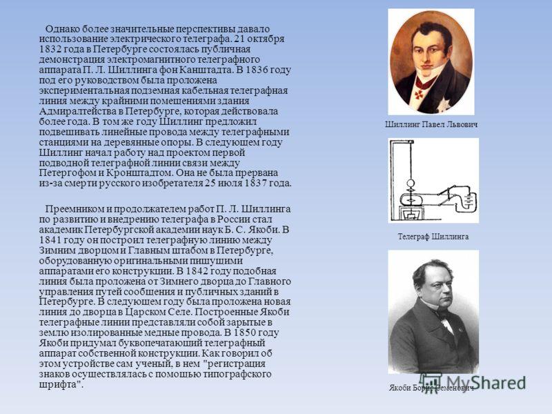 Однако более значительные перспективы давало использование электрического телеграфа. 21 октября 1832 года в Петербурге состоялась публичная демонстрация электромагнитного телеграфного аппарата П. Л. Шиллинга фон Канштадта. В 1836 году под его руковод