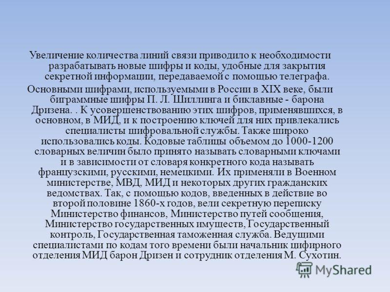 Увеличение количества линий связи приводило к необходимости разрабатывать новые шифры и коды, удобные для закрытия секретной информации, передаваемой с помощью телеграфа. Основными шифрами, используемыми в России в XIX веке, были биграммные шифры П.