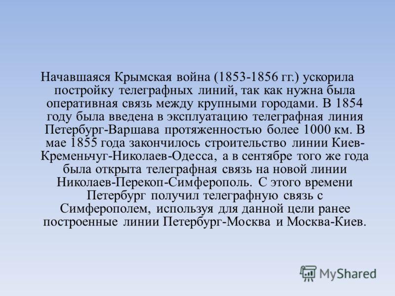 Начавшаяся Крымская война (1853-1856 гг.) ускорила постройку телеграфных линий, так как нужна была оперативная связь между крупными городами. В 1854 году была введена в эксплуатацию телеграфная линия Петербург-Варшава протяженностью более 1000 км. В