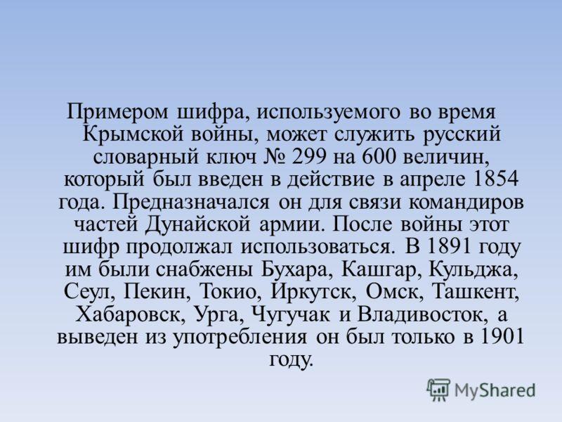 Примером шифра, используемого во время Крымской войны, может служить русский словарный ключ 299 на 600 величин, который был введен в действие в апреле 1854 года. Предназначался он для связи командиров частей Дунайской армии. После войны этот шифр про