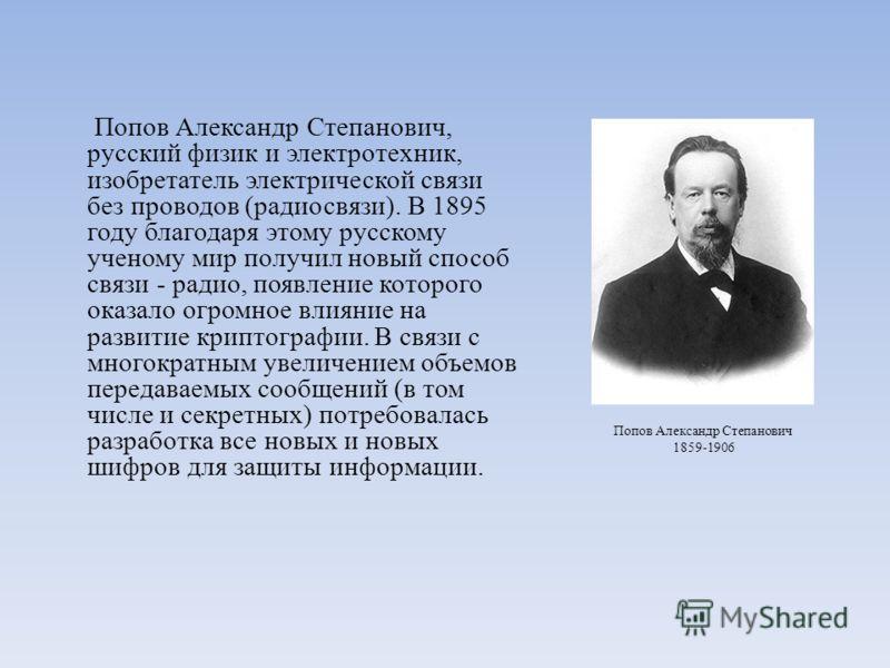 Попов Александр Степанович, русский физик и электротехник, изобретатель электрической связи без проводов (радиосвязи). В 1895 году благодаря этому русскому ученому мир получил новый способ связи - радио, появление которого оказало огромное влияние на