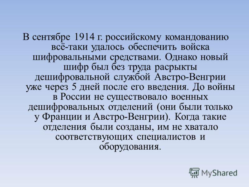В сентябре 1914 г. российскому командованию всё-таки удалось обеспечить войска шифровальными средствами. Однако новый шифр был без труда расрыкты дешифровальной службой Австро-Венгрии уже через 5 дней после его введения. До войны в России не существо