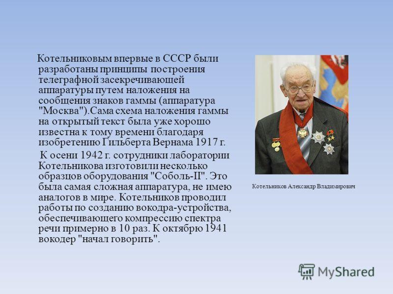 Котельниковым впервые в СССР были разработаны принципы построения телеграфной засекречивающей аппаратуры путем наложения на сообщения знаков гаммы (аппаратура