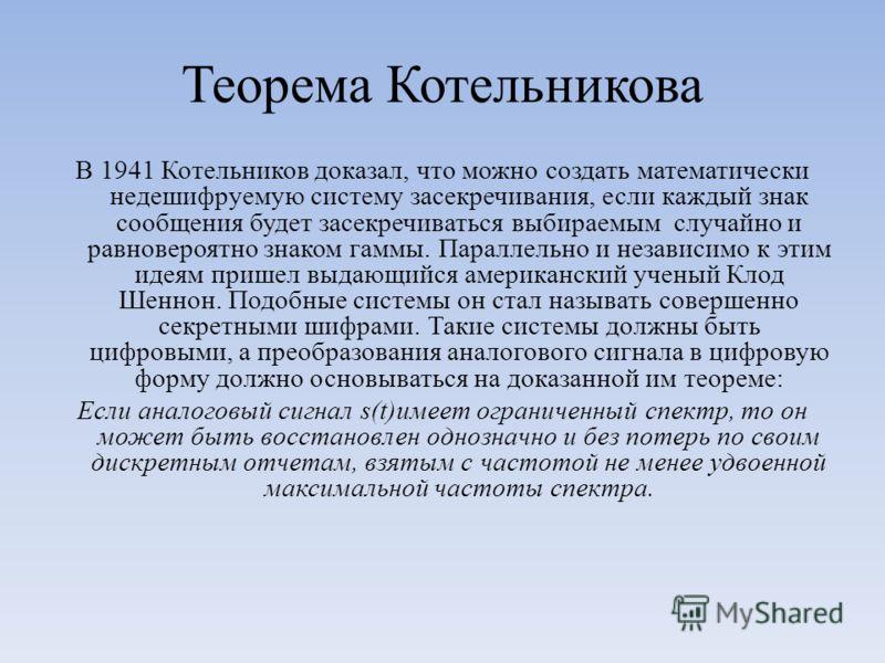 Теорема Котельникова В 1941 Котельников доказал, что можно создать математически недешифруемую систему засекречивания, если каждый знак сообщения будет засекречиваться выбираемым случайно и равновероятно знаком гаммы. Параллельно и независимо к этим