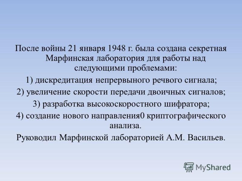 После войны 21 января 1948 г. была создана секретная Марфинская лаборатория для работы над следующими проблемами: 1) дискредитация непрервыного речвого сигнала; 2) увеличение скорости передачи двоичных сигналов; 3) разработка высокоскоростного шифрат