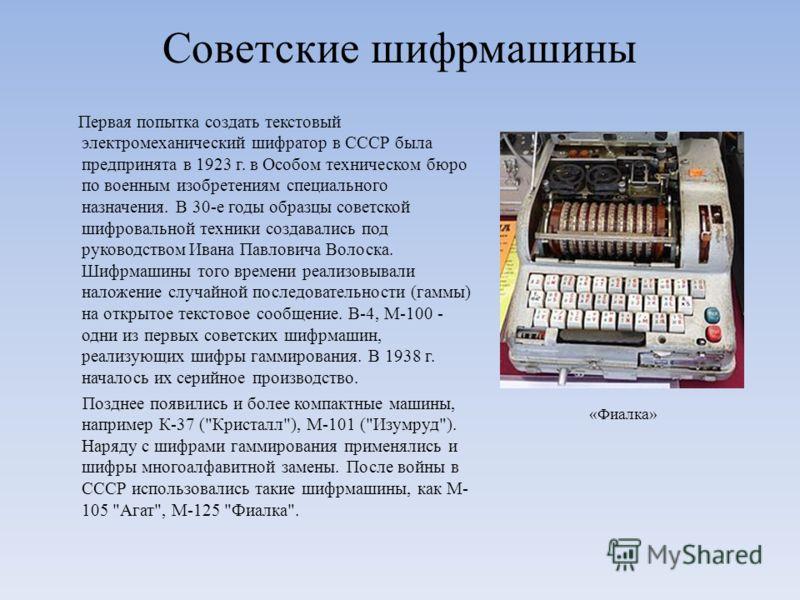 Советские шифрмашины Первая попытка создать текстовый электромеханический шифратор в СССР была предпринята в 1923 г. в Особом техническом бюро по военным изобретениям специального назначения. В 30-е годы образцы советской шифровальной техники создава