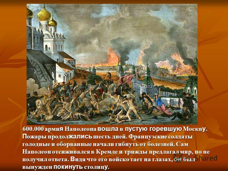 600.000 арми я Наполеона вошла в пустую горевшую Москв у. П ожары продол жались шесть дней. Французские солдаты голодные и оборванные начали гибнуть от болезней. Сам Наполеон отсиживался в Кремле и трижды предлагал мир, но не получил ответа. В идя чт
