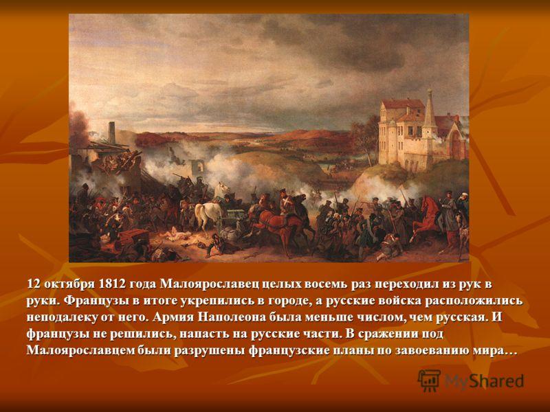 12 октября 1812 года Малоярославец целых восемь раз переходил из рук в руки. Французы в итоге укрепились в городе, а русские войска расположились неподалеку от него. Армия Наполеона была меньше числом, чем русская. И французы не решились, напасть на
