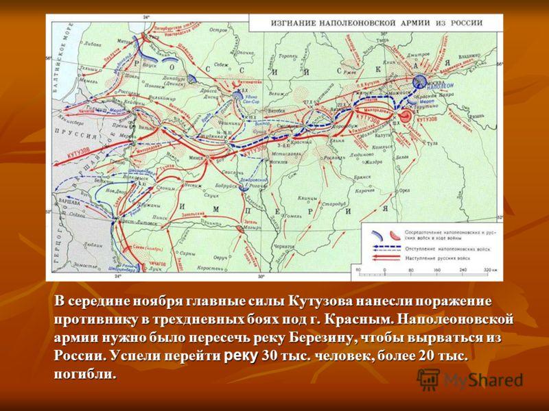 В середине ноября главные силы Кутузова нанесли поражение противнику в трехдневных боях под г. Красным. Наполеоновской армии нужно было пересечь реку Березину, чтобы вырваться из России. Успели перейти реку 30 тыс. человек, более 20 тыс. погибли. В с