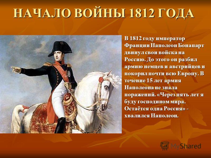 НАЧАЛО ВОЙНЫ 1812 ГОДА В 1812 году император Франции Наполеон Бонапарт двинул свои войска на Россию. До этого он разбил армию немцев и австрийцев и покорил почти всю Европу. В течение 15 лет армия Наполеона не знала поражений. «Через пять лет я буду