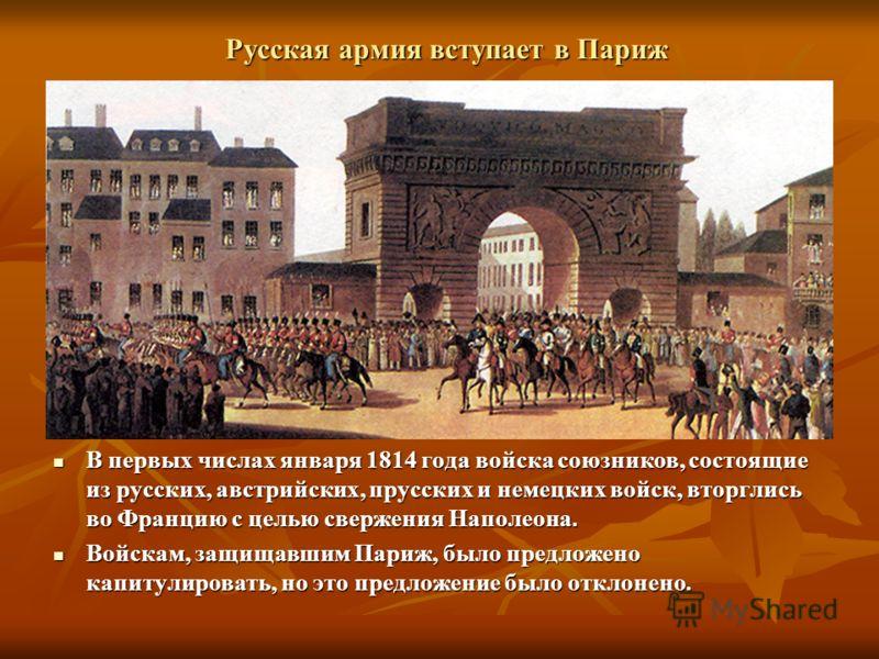 Русская армия вступает в Париж В первых числах января 1814 года войска союзников, состоящие из русских, австрийских, прусских и немецких войск, вторглись во Францию с целью свержения Наполеона. В первых числах января 1814 года войска союзников, состо