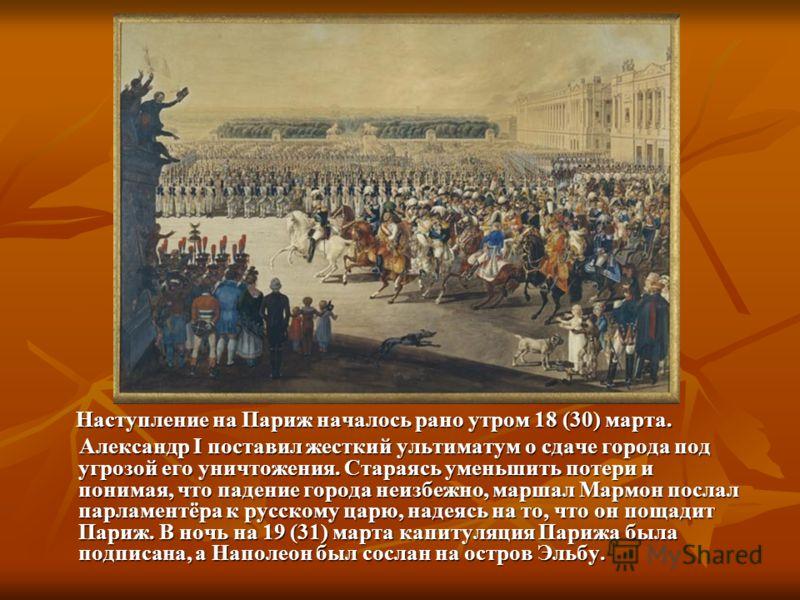Наступление на Париж началось рано утром 18 (30) марта. Наступление на Париж началось рано утром 18 (30) марта. Александр I поставил жесткий ультиматум о сдаче города под угрозой его уничтожения. Стараясь уменьшить потери и понимая, что падение город