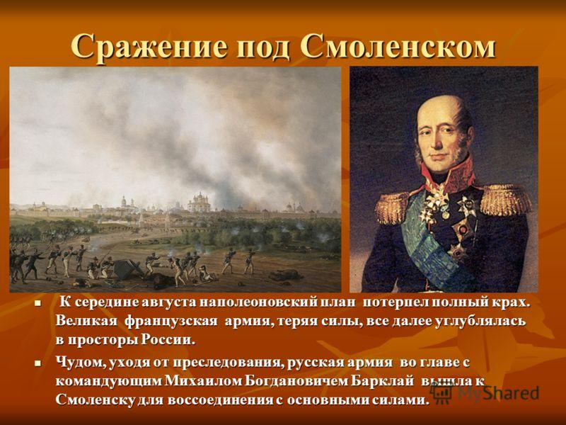 Сражение под Смоленском К середине августа наполеоновский план потерпел полный крах. Великая французская армия, теряя силы, все далее углублялась в просторы России. К середине августа наполеоновский план потерпел полный крах. Великая французская арми