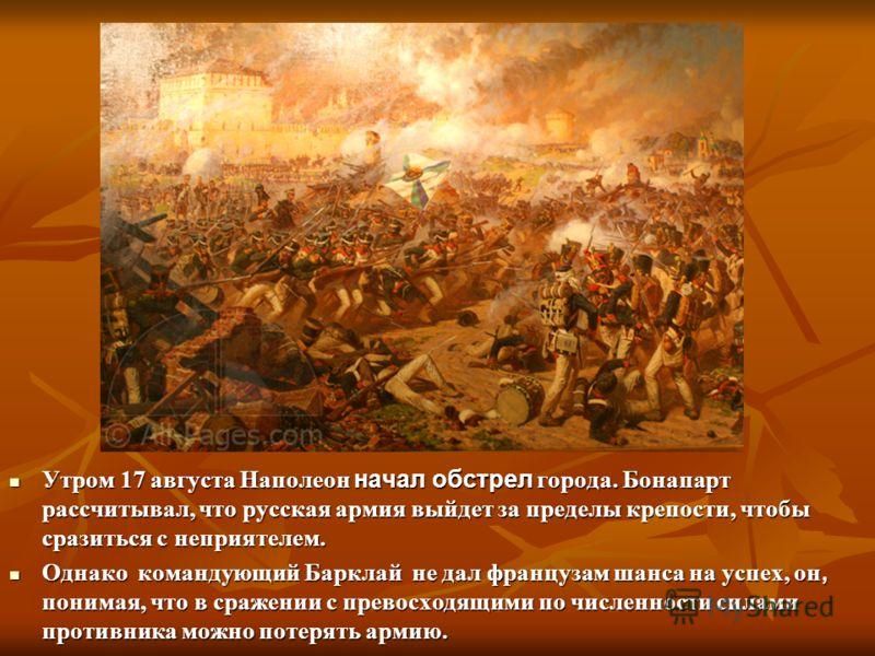 Утром 17 августа Наполеон начал обстрел города. Бонапарт рассчитывал, что русская армия выйдет за пределы крепости, чтобы сразиться с неприятелем. Утром 17 августа Наполеон начал обстрел города. Бонапарт рассчитывал, что русская армия выйдет за преде