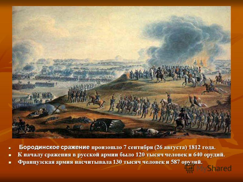 Бородинское сражение произошло 7 сентября (26 августа) 1812 года. Бородинское сражение произошло 7 сентября (26 августа) 1812 года. К началу сражения в русской армии было 120 тысяч человек и 640 орудий. К началу сражения в русской армии было 120 тыся