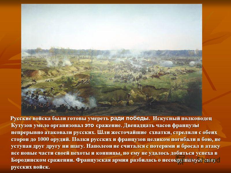 Русские войска были готовы умереть ради победы. Искусный полководец Кутузов умело организовал это сражение. Двенадцать часов француз ы непрерывно атаковали русских. Ш ли жесточайшие схватки, стреляли с обеих сторон до 1000 орудий. Полки русских и фра