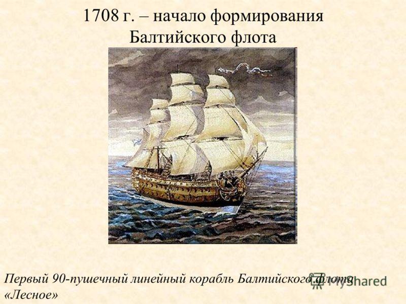 1708 г. – начало формирования Балтийского флота Первый 90-пушечный линейный корабль Балтийского флота «Лесное»