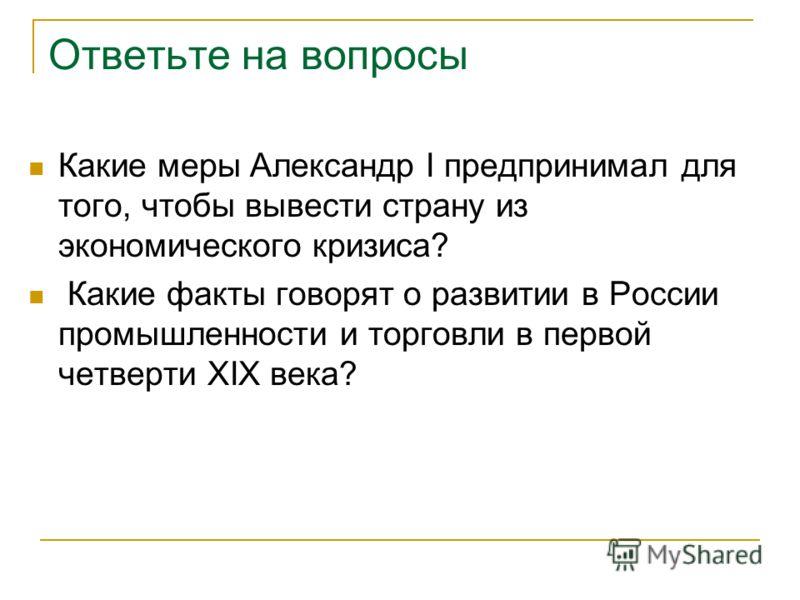 Ответьте на вопросы Какие меры Александр I предпринимал для того, чтобы вывести страну из экономического кризиса? Какие факты говорят о развитии в России промышленности и торговли в первой четверти XIX века?