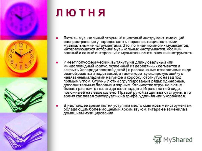 Л Ю Т Н Я Лютня - музыкальный струнный щипковый инструмент, имеющий распространение у народов ханты наравне с национальными музыкальными инструментами. Это, по мнению многих музыкантов, интересующихся историей музыкальных инструментов, «самый важный