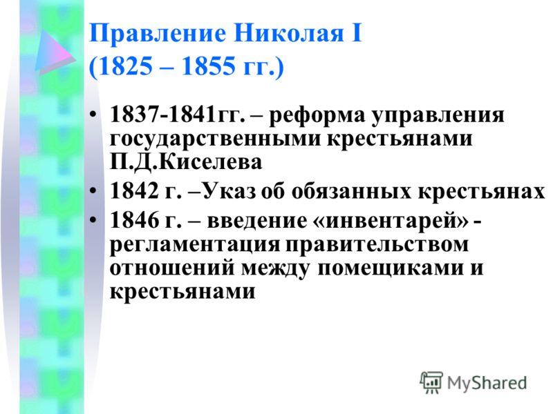Правление Николая I (1825 – 1855 гг.) 1837-1841гг. – реформа управления государственными крестьянами П.Д.Киселева 1842 г. –Указ об обязанных крестьянах 1846 г. – введение «инвентарей» - регламентация правительством отношений между помещиками и кресть