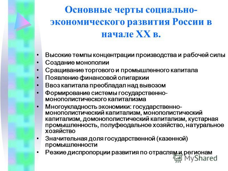 Основные черты социально- экономического развития России в начале XX в. Высокие темпы концентрации производства и рабочей силы Создание монополии Сращивание торгового и промышленного капитала Появление финансовой олигархии Ввоз капитала преобладал на