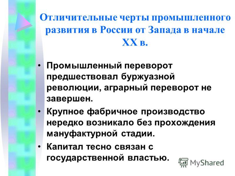 Отличительные черты промышленного развития в России от Запада в начале XX в. Промышленный переворот предшествовал буржуазной революции, аграрный переворот не завершен. Крупное фабричное производство нередко возникало без прохождения мануфактурной ста