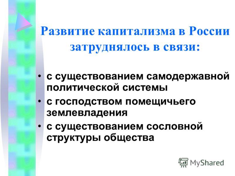 Развитие капитализма в России затруднялось в связи: с существованием самодержавной политической системы с господством помещичьего землевладения с существованием сословной структуры общества