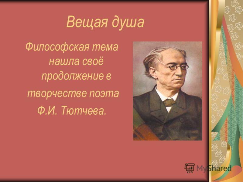 Вещая душа Философская тема нашла своё продолжение в творчестве поэта Ф.И. Тютчева.