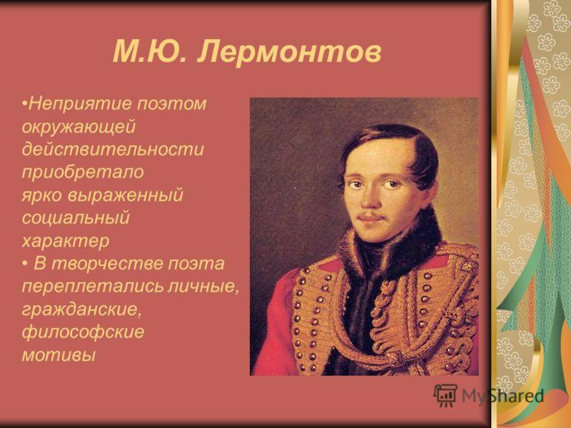 М.Ю. Лермонтов Неприятие поэтом окружающей действительности приобретало ярко выраженный социальный характер В творчестве поэта переплетались личные, гражданские, философские мотивы