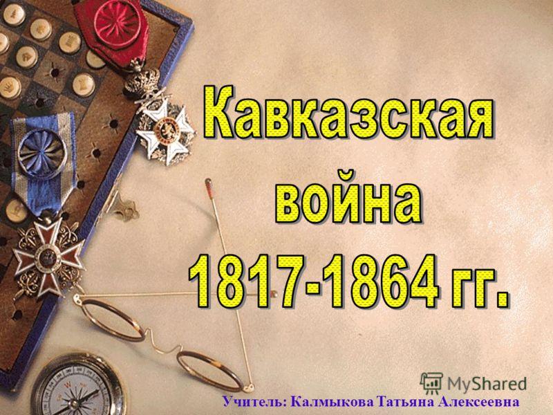 Учитель: Калмыкова Татьяна Алексеевна
