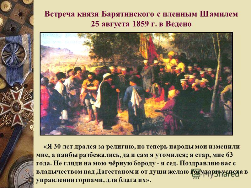 Встреча князя Барятинского с пленным Шамилем 25 августа 1859 г. в Ведено «Я 30 лет дрался за религию, но теперь народы мои изменили мне, а наибы разбежались, да и сам я утомился; я стар, мне 63 года. Не гляди на мою чёрную бороду - я сед. Поздравляю