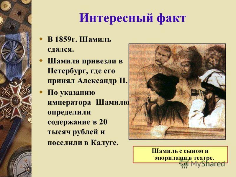 Интересный факт В 1859г. Шамиль сдался. Шамиля привезли в Петербург, где его принял Александр II. По указанию императора Шамилю определили содержание в 20 тысяч рублей и поселили в Калуге. Шамиль с сыном и мюридами в театре.